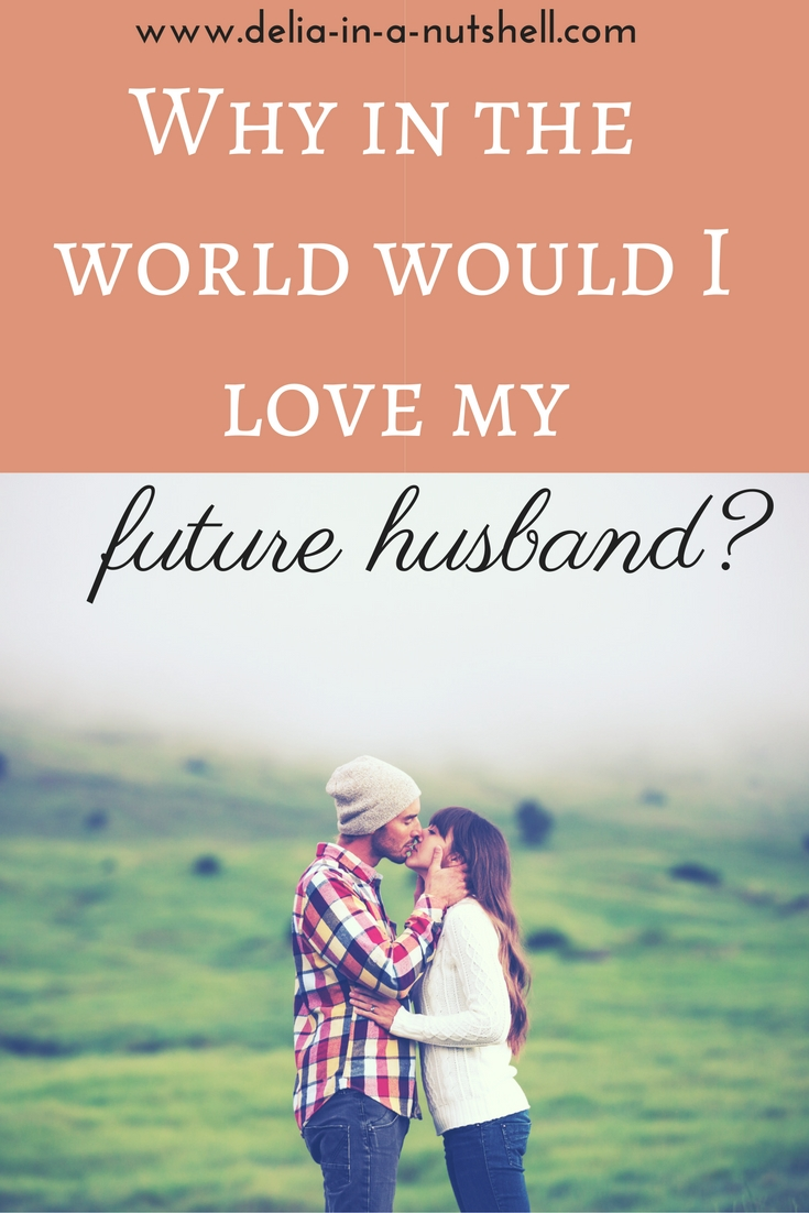 Why in the world would I love my future husband? marriage | parenthood | doubts about marriage